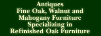 Antiques, Fine Oak, Walnut and Mahogany Furniture, Specializing in Refinished Oak Furniture